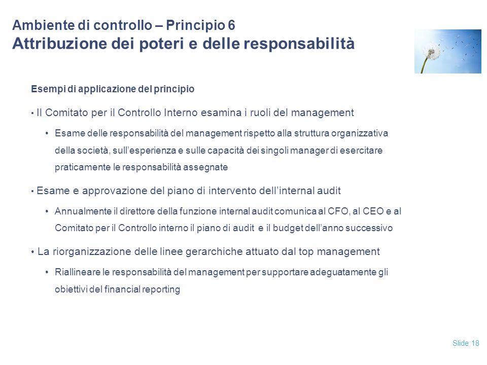 Slide 18 Ambiente di controllo – Principio 6 Attribuzione dei poteri e delle responsabilità Esempi di applicazione del principio Il Comitato per il Co