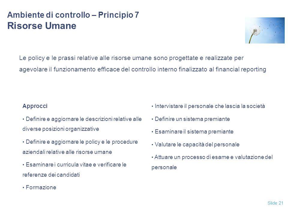 Slide 21 Ambiente di controllo – Principio 7 Risorse Umane Le policy e le prassi relative alle risorse umane sono progettate e realizzate per agevolar