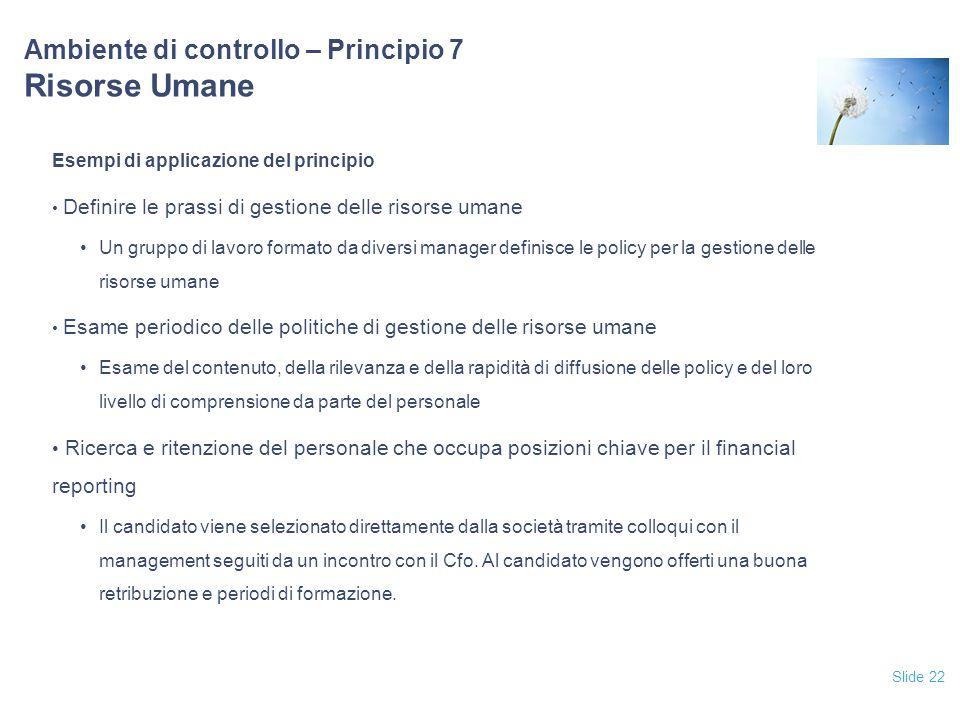Slide 22 Ambiente di controllo – Principio 7 Risorse Umane Esempi di applicazione del principio Definire le prassi di gestione delle risorse umane Un