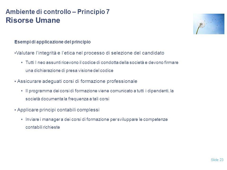 Slide 23 Ambiente di controllo – Principio 7 Risorse Umane Esempi di applicazione del principio Valutare l'integrità e l'etica nel processo di selezio