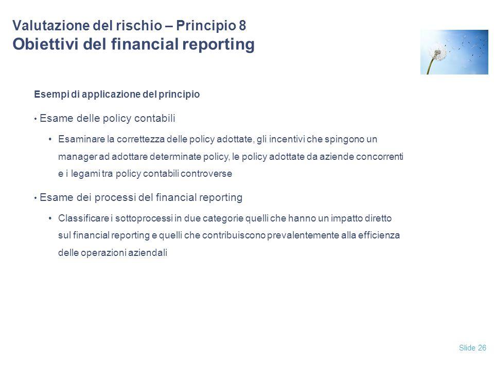 Slide 26 Valutazione del rischio – Principio 8 Obiettivi del financial reporting Esempi di applicazione del principio Esame delle policy contabili Esa