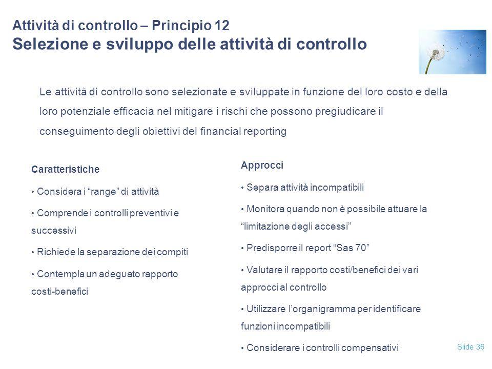 Slide 36 Attività di controllo – Principio 12 Selezione e sviluppo delle attività di controllo Le attività di controllo sono selezionate e sviluppate
