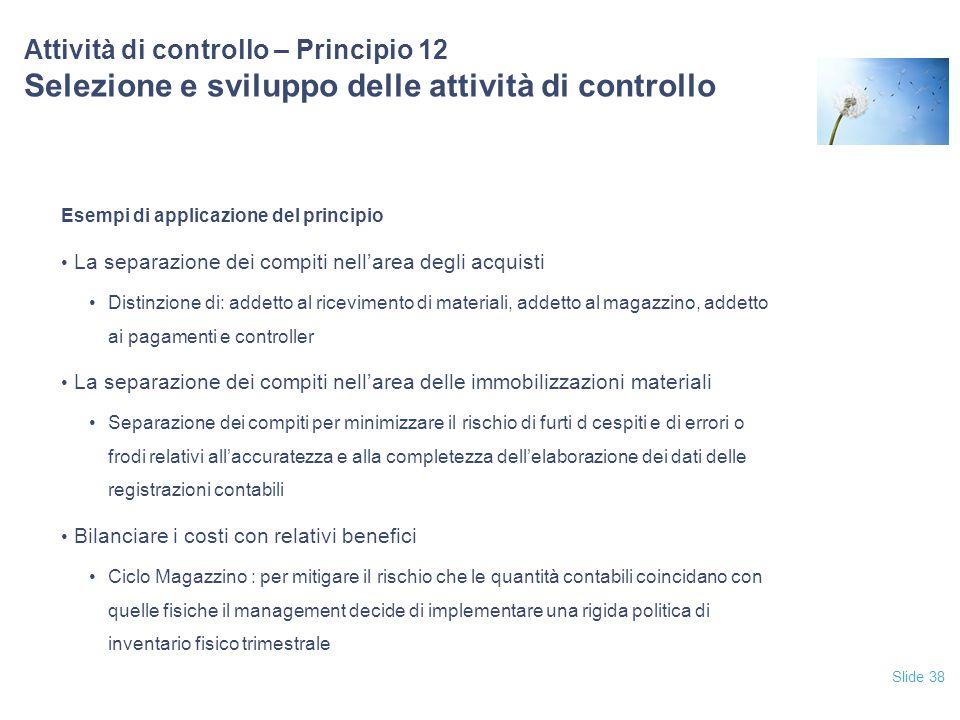 Slide 38 Attività di controllo – Principio 12 Selezione e sviluppo delle attività di controllo Esempi di applicazione del principio La separazione dei