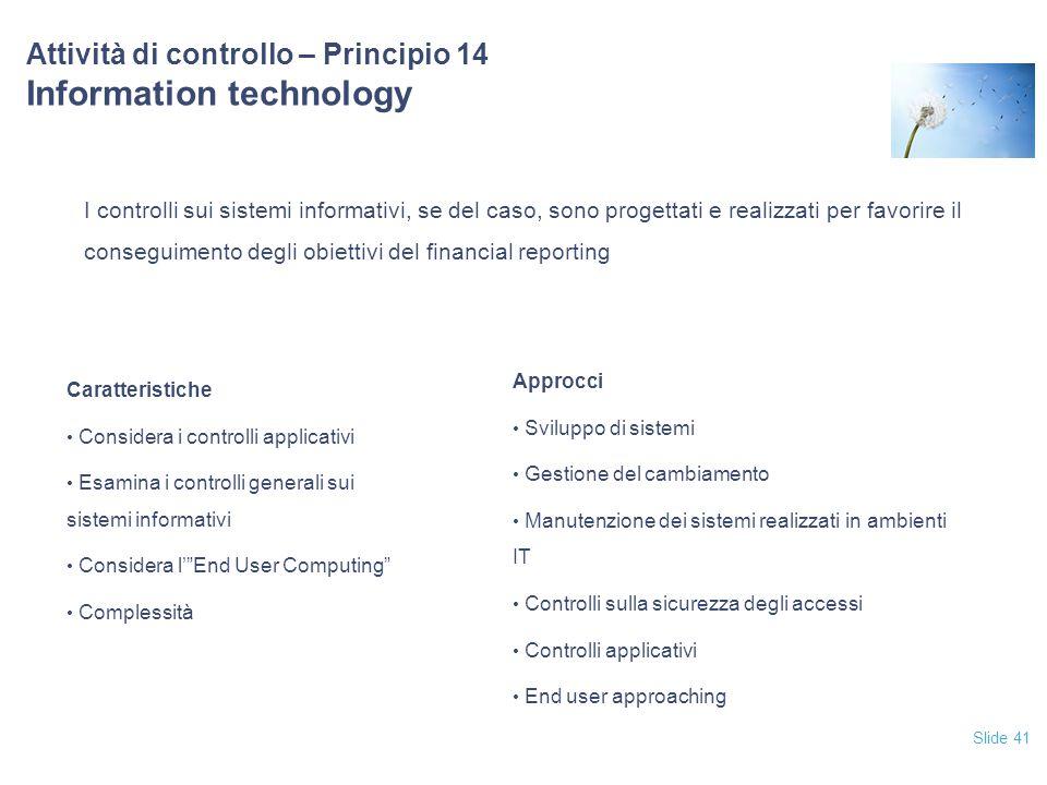 Slide 41 Attività di controllo – Principio 14 Information technology I controlli sui sistemi informativi, se del caso, sono progettati e realizzati pe
