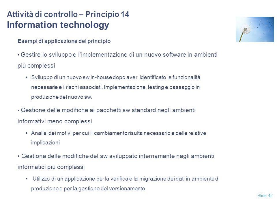 Slide 42 Attività di controllo – Principio 14 Information technology Esempi di applicazione del principio Gestire lo sviluppo e l'implementazione di u