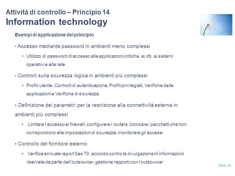 Slide 43 Attività di controllo – Principio 14 Information technology Esempi di applicazione del principio Accesso mediante password in ambienti meno c