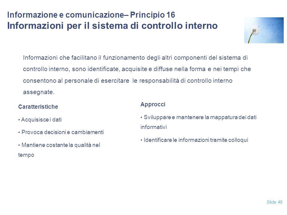 Slide 46 Informazione e comunicazione– Principio 16 Informazioni per il sistema di controllo interno Informazioni che facilitano il funzionamento degl