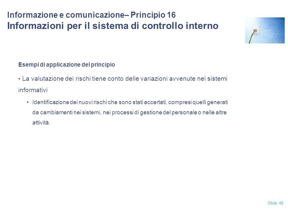 Slide 48 Informazione e comunicazione– Principio 16 Informazioni per il sistema di controllo interno Esempi di applicazione del principio La valutazio