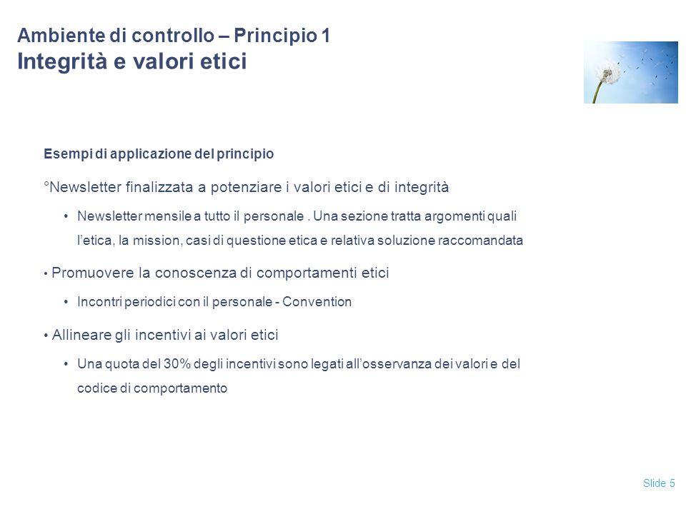 Slide 5 Ambiente di controllo – Principio 1 Integrità e valori etici Esempi di applicazione del principio °Newsletter finalizzata a potenziare i valor