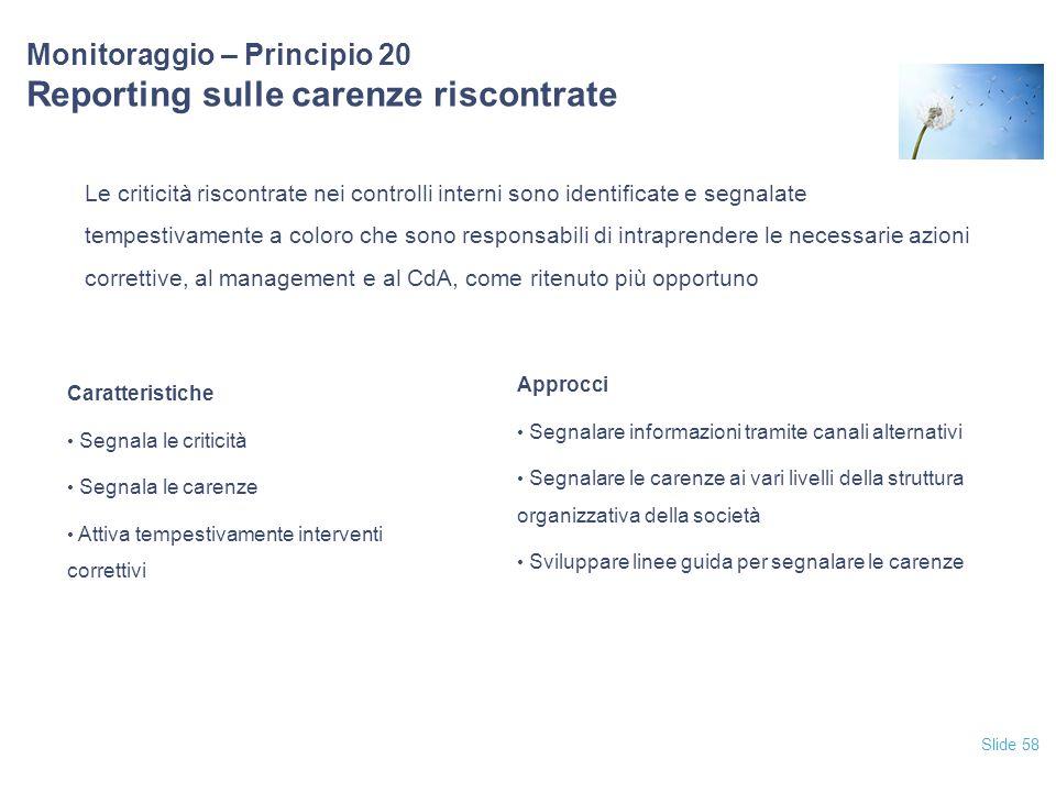 Slide 58 Monitoraggio – Principio 20 Reporting sulle carenze riscontrate Le criticità riscontrate nei controlli interni sono identificate e segnalate