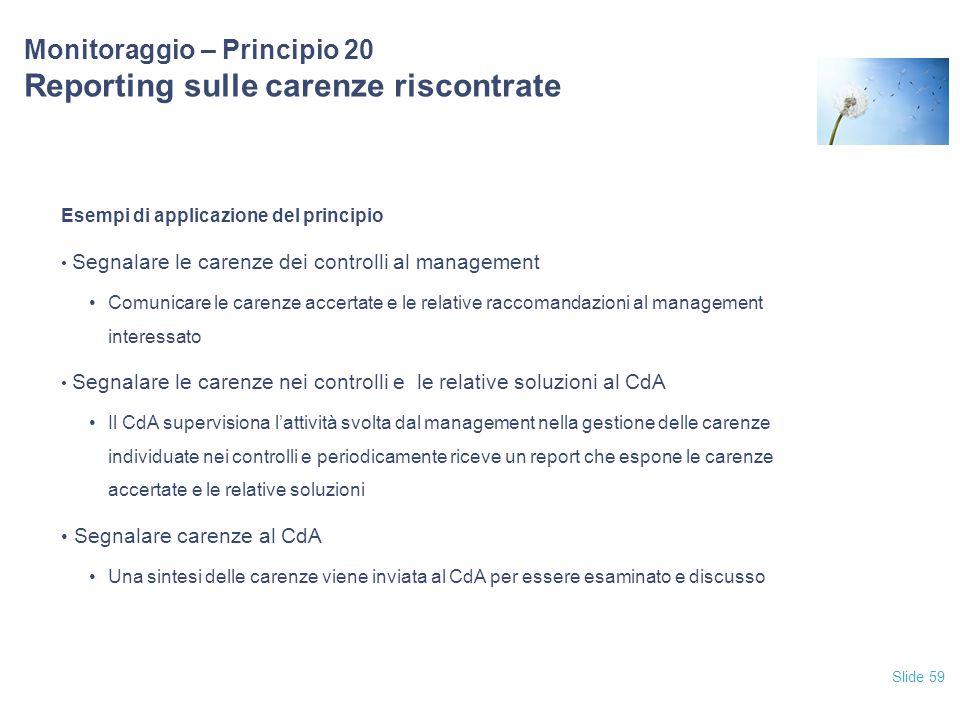 Slide 59 Monitoraggio – Principio 20 Reporting sulle carenze riscontrate Esempi di applicazione del principio Segnalare le carenze dei controlli al ma