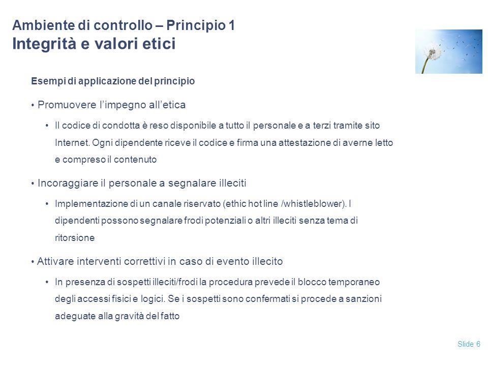 Slide 6 Ambiente di controllo – Principio 1 Integrità e valori etici Esempi di applicazione del principio Promuovere l'impegno all'etica Il codice di