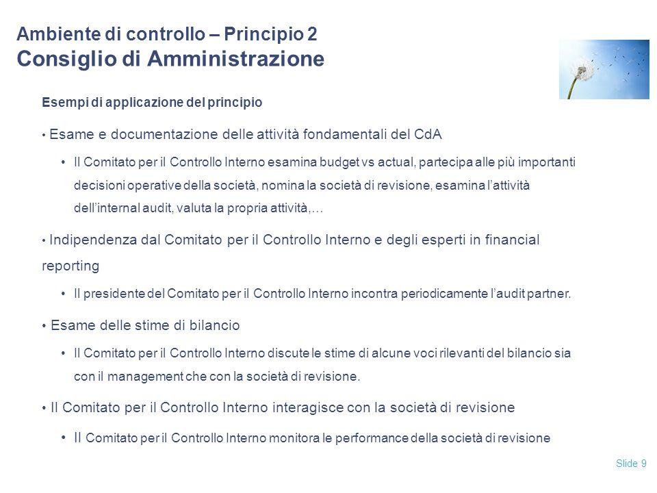 Slide 9 Ambiente di controllo – Principio 2 Consiglio di Amministrazione Esempi di applicazione del principio Esame e documentazione delle attività fo