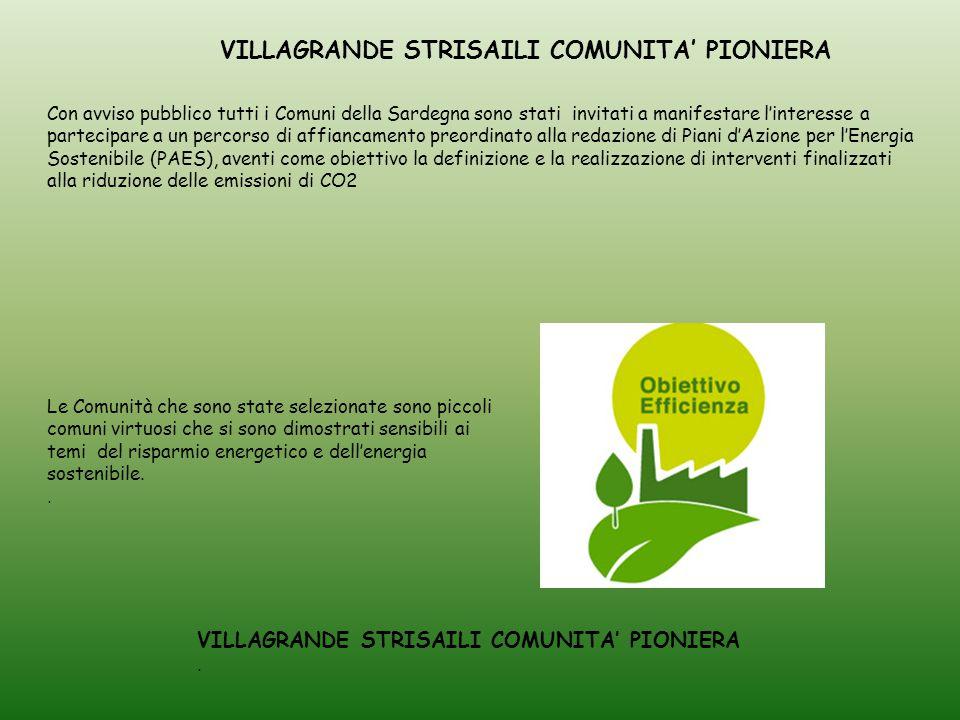VILLAGRANDE STRISAILI COMUNITA' PIONIERA Con avviso pubblico tutti i Comuni della Sardegna sono stati invitati a manifestare l'interesse a partecipare a un percorso di affiancamento preordinato alla redazione di Piani d'Azione per l'Energia Sostenibile (PAES), aventi come obiettivo la definizione e la realizzazione di interventi finalizzati alla riduzione delle emissioni di CO2 Le Comunità che sono state selezionate sono piccoli comuni virtuosi che si sono dimostrati sensibili ai temi del risparmio energetico e dell'energia sostenibile..