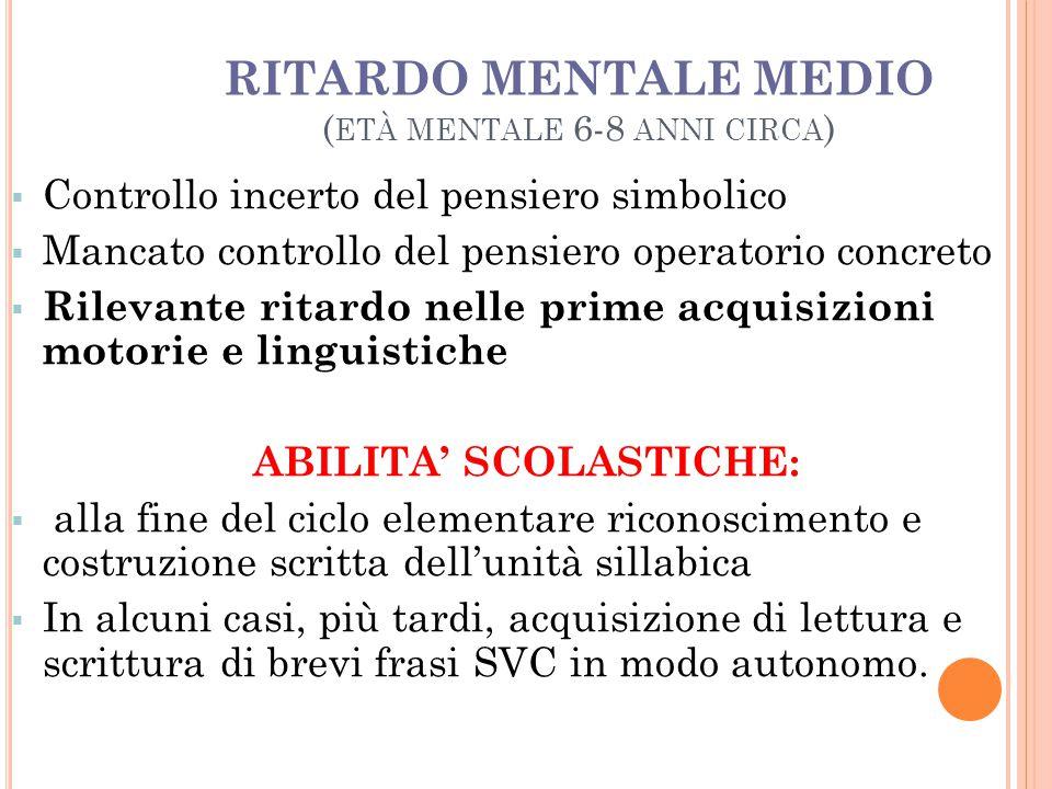 RITARDO MENTALE MEDIO ( ETÀ MENTALE 6-8 ANNI CIRCA )  Controllo incerto del pensiero simbolico  Mancato controllo del pensiero operatorio concreto 