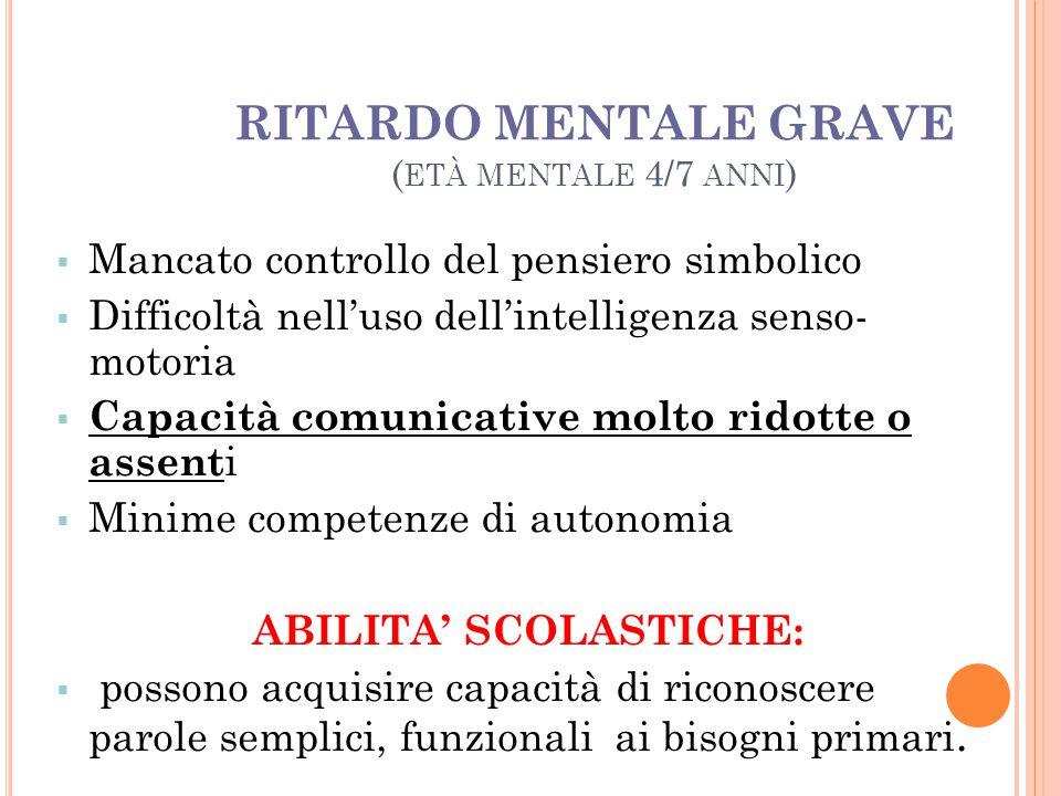 RITARDO MENTALE GRAVE ( ETÀ MENTALE 4/7 ANNI )  Mancato controllo del pensiero simbolico  Difficoltà nell'uso dell'intelligenza senso- motoria  Cap