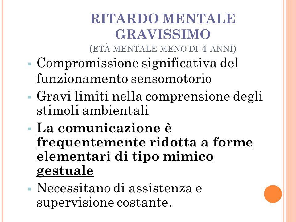 RITARDO MENTALE GRAVISSIMO ( ETÀ MENTALE MENO DI 4 ANNI )   Compromissione significativa del funzionamento sensomotorio  Gravi limiti nella compren