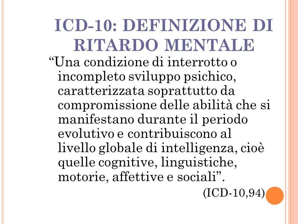 """ICD-10: DEFINIZIONE DI RITARDO MENTALE """"Una condizione di interrotto o incompleto sviluppo psichico, caratterizzata soprattutto da compromissione dell"""