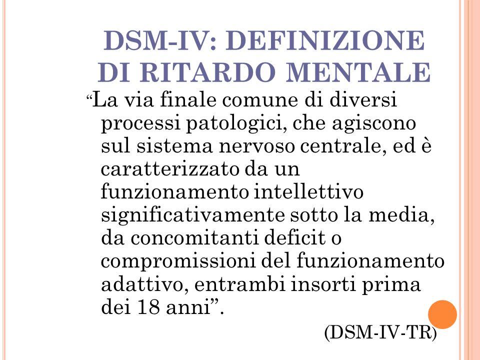 """DSM-IV: DEFINIZIONE DI RITARDO MENTALE """" La via finale comune di diversi processi patologici, che agiscono sul sistema nervoso centrale, ed è caratter"""