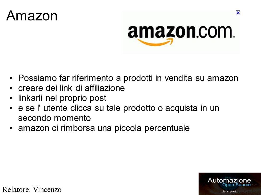 Amazon Possiamo far riferimento a prodotti in vendita su amazon creare dei link di affiliazione linkarli nel proprio post e se l utente clicca su tale prodotto o acquista in un secondo momento amazon ci rimborsa una piccola percentuale Relatore: Vincenzo