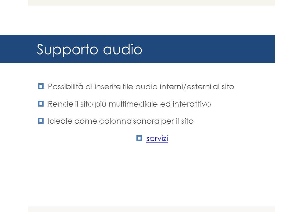 Supporto audio  Possibilità di inserire file audio interni/esterni al sito  Rende il sito più multimediale ed interattivo  Ideale come colonna sonora per il sito  servizi servizi