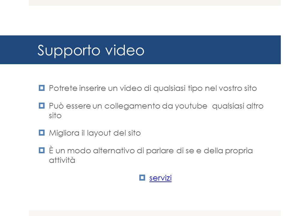 Supporto video  Potrete inserire un video di qualsiasi tipo nel vostro sito  Può essere un collegamento da youtube qualsiasi altro sito  Migliora il layout del sito  È un modo alternativo di parlare di se e della propria attività  servizi servizi