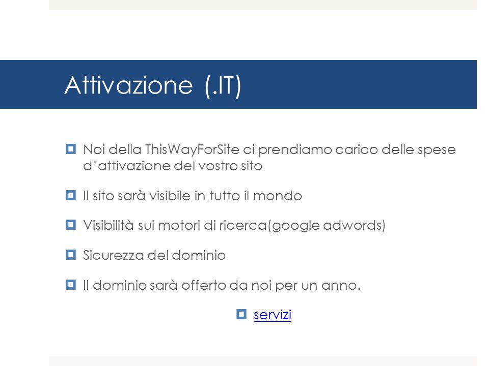 Attivazione (.IT)  Noi della ThisWayForSite ci prendiamo carico delle spese d'attivazione del vostro sito  Il sito sarà visibile in tutto il mondo  Visibilità sui motori di ricerca(google adwords)  Sicurezza del dominio  Il dominio sarà offerto da noi per un anno.