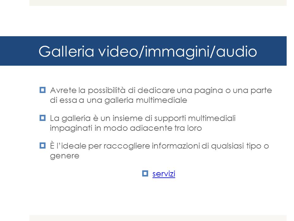 Galleria video/immagini/audio  Avrete la possibilità di dedicare una pagina o una parte di essa a una galleria multimediale  La galleria è un insieme di supporti multimediali impaginati in modo adiacente tra loro  È l'ideale per raccogliere informazioni di qualsiasi tipo o genere  servizi servizi