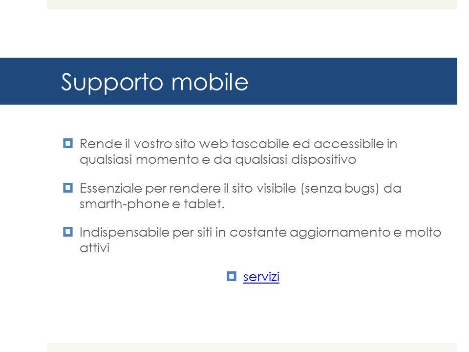 Supporto mobile  Rende il vostro sito web tascabile ed accessibile in qualsiasi momento e da qualsiasi dispositivo  Essenziale per rendere il sito visibile (senza bugs) da smarth-phone e tablet.