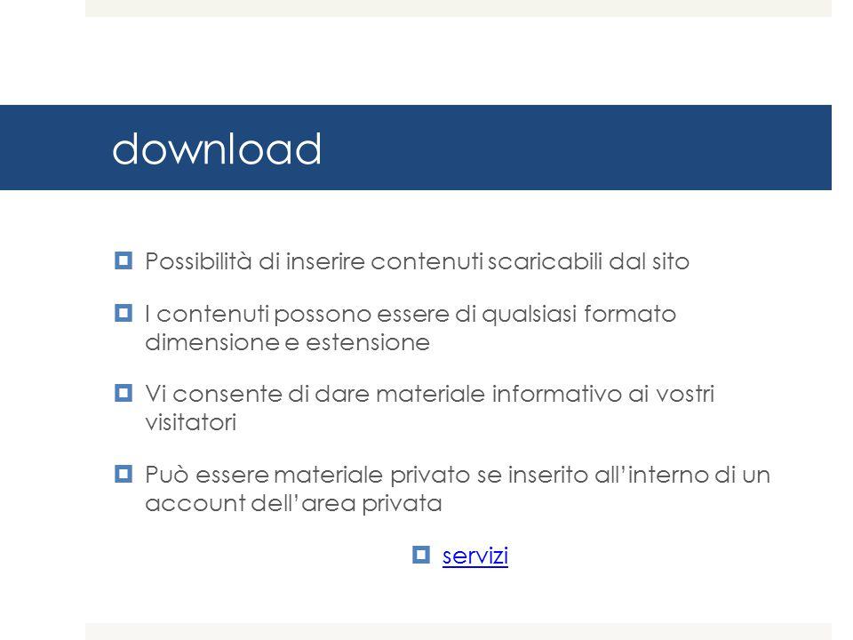 download  Possibilità di inserire contenuti scaricabili dal sito  I contenuti possono essere di qualsiasi formato dimensione e estensione  Vi consente di dare materiale informativo ai vostri visitatori  Può essere materiale privato se inserito all'interno di un account dell'area privata  servizi servizi
