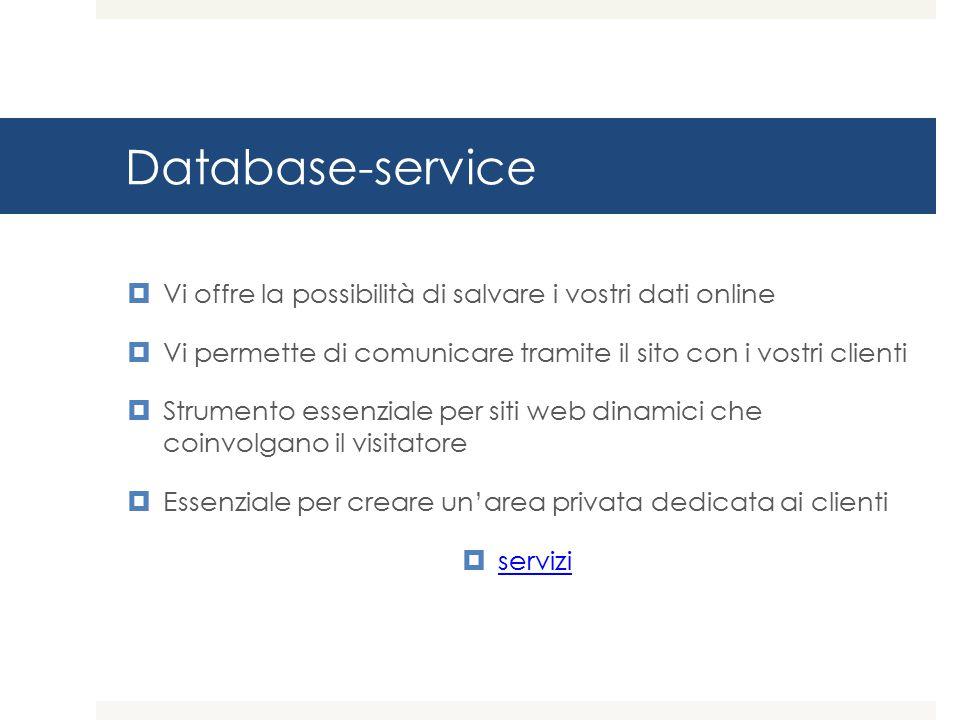 Database-service  Vi offre la possibilità di salvare i vostri dati online  Vi permette di comunicare tramite il sito con i vostri clienti  Strumento essenziale per siti web dinamici che coinvolgano il visitatore  Essenziale per creare un'area privata dedicata ai clienti  servizi servizi