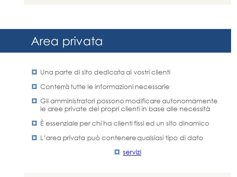 Area privata  Una parte di sito dedicata ai vostri clienti  Conterrà tutte le informazioni necessarie  Gli amministratori possono modificare autonomamente le aree private dei propri clienti in base alle necessità  È essenziale per chi ha clienti fissi ed un sito dinamico  L'area privata può contenere qualsiasi tipo di dato  servizi servizi