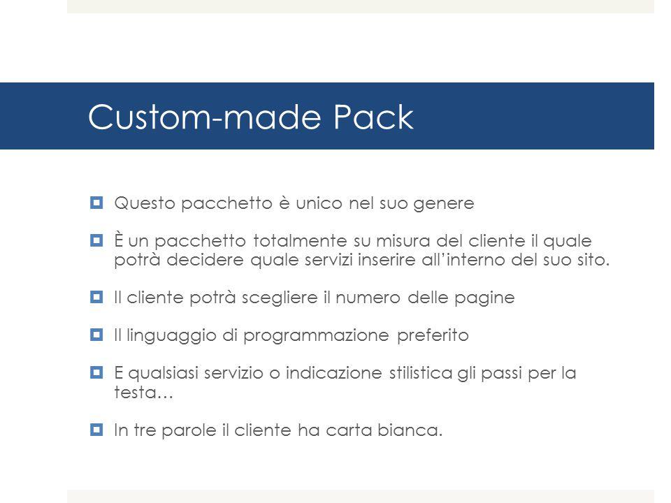 Custom-made Pack  Questo pacchetto è unico nel suo genere  È un pacchetto totalmente su misura del cliente il quale potrà decidere quale servizi inserire all'interno del suo sito.