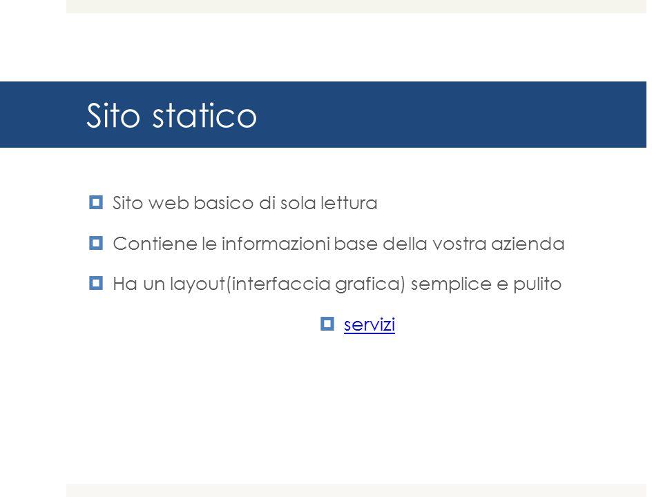 Sito statico  Sito web basico di sola lettura  Contiene le informazioni base della vostra azienda  Ha un layout(interfaccia grafica) semplice e pulito  servizi servizi