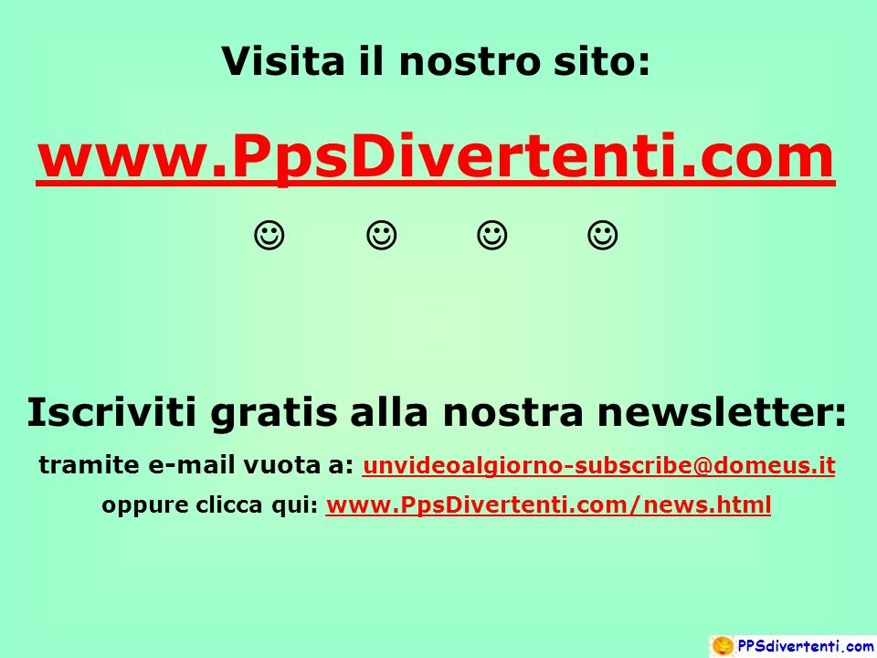 Visita il nostro sito: www.PpsDivertenti.com  Iscriviti gratis alla nostra newsletter: tramite e-mail vuota a: unvideoalgiorno-subscribe@domeus.it unvideoalgiorno-subscribe@domeus.it oppure clicca qui: www.PpsDivertenti.com/news.htmlwww.PpsDivertenti.com/news.html