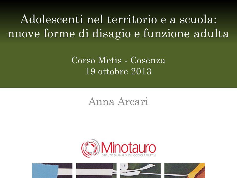 Adolescenti nel territorio e a scuola: nuove forme di disagio e funzione adulta Corso Metis - Cosenza 19 ottobre 2013 Anna Arcari