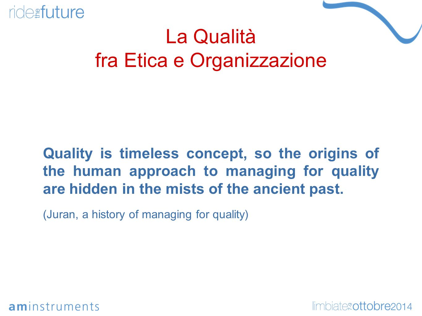 La Qualità fra Etica e Organizzazione Quality is timeless concept, so the origins of the human approach to managing for quality are hidden in the mists of the ancient past.