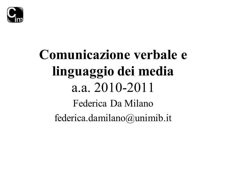 Comunicazione verbale e linguaggio dei media a.a. 2010-2011 Federica Da Milano federica.damilano@unimib.it