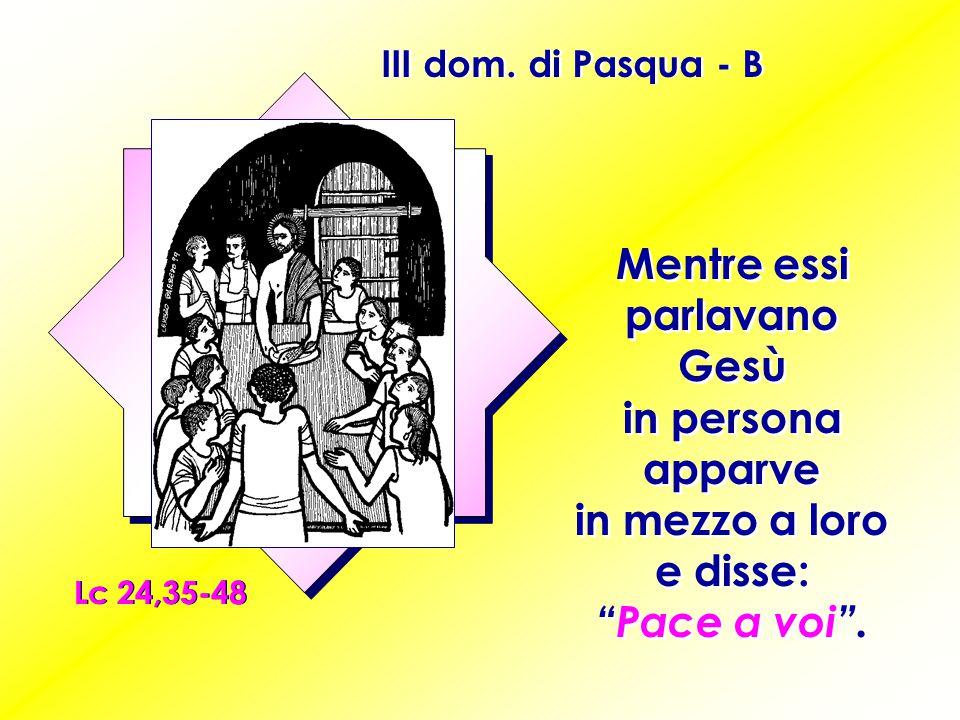 """III dom. di Pasqua - B Lc 24,35-48 Mentre essi parlavano Gesù in persona apparve in mezzo a loro e disse: """"Pace a voi""""."""