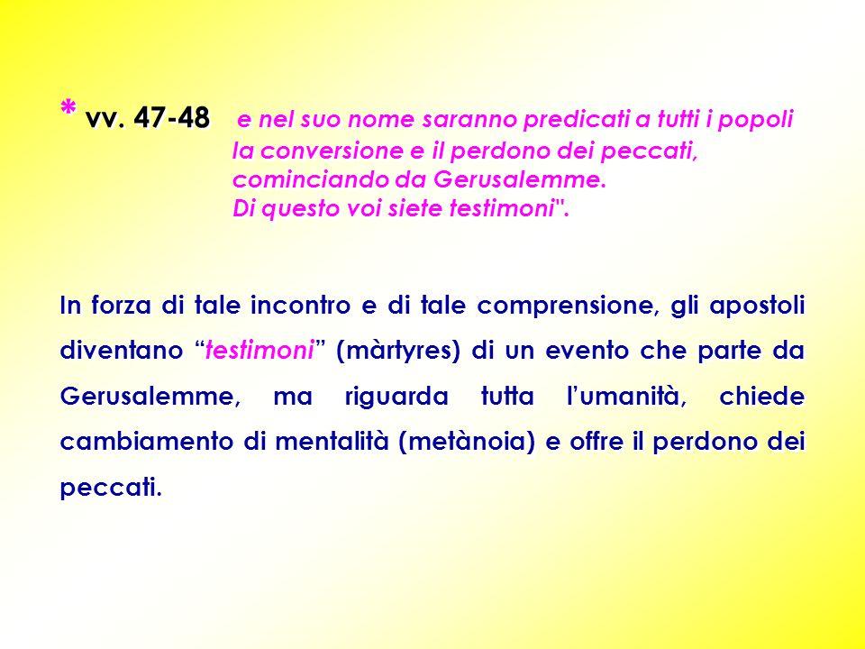 * vv. 47-48 e nel suo nome saranno predicati a tutti i popoli la conversione e il perdono dei peccati, cominciando da Gerusalemme. Di questo voi siete
