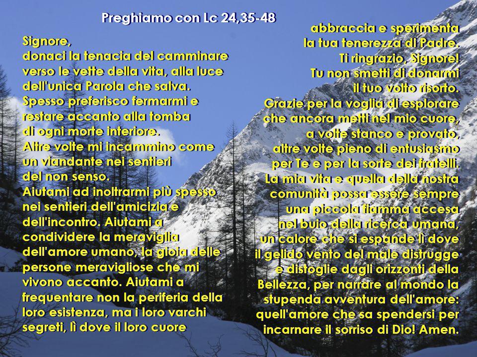 Preghiamo con Lc 24,35-48 Signore, donaci la tenacia del camminare verso le vette della vita, alla luce dell'unica Parola che salva. Spesso preferisco