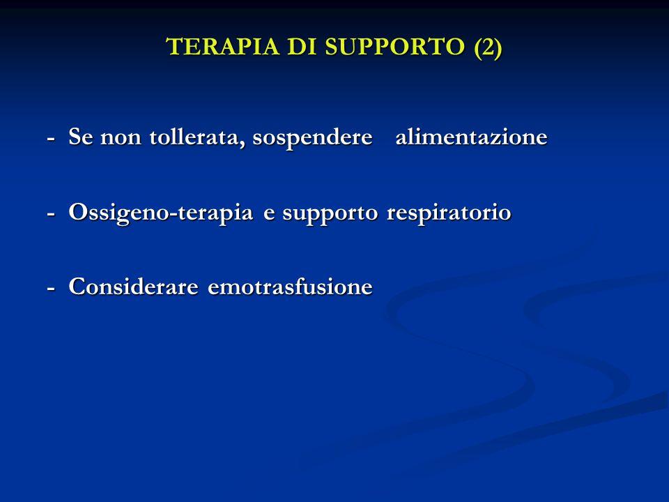 TERAPIA DI SUPPORTO (2) - Se non tollerata, sospendere alimentazione - Se non tollerata, sospendere alimentazione - Ossigeno-terapia e supporto respiratorio - Ossigeno-terapia e supporto respiratorio - Considerare emotrasfusione - Considerare emotrasfusione