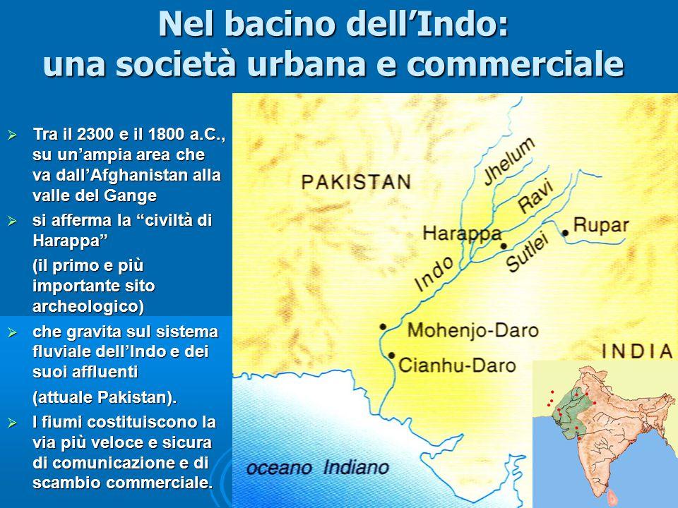 Nel bacino dell'Indo: una società urbana e commerciale  Tra il 2300 e il 1800 a.C., su un'ampia area che va dall'Afghanistan alla valle del Gange  si afferma la civiltà di Harappa (il primo e più importante sito archeologico)  che gravita sul sistema fluviale dell'Indo e dei suoi affluenti (attuale Pakistan).