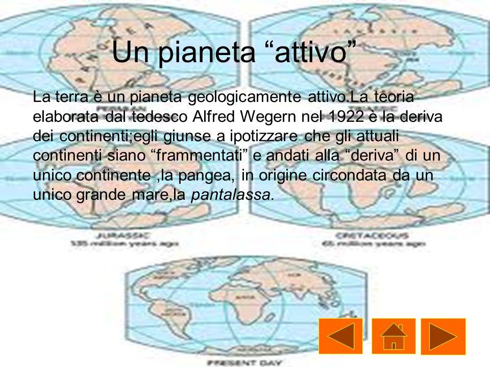 Un pianeta attivo La terra è un pianeta geologicamente attivo.La teoria elaborata dal tedesco Alfred Wegern nel 1922 è la deriva dei continenti;egli giunse a ipotizzare che gli attuali continenti siano frammentati e andati alla deriva di un unico continente,la pangea, in origine circondata da un unico grande mare,la pantalassa.