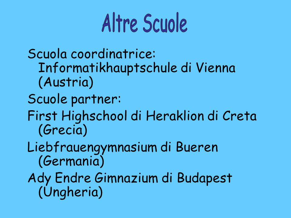 Scuola coordinatrice: Informatikhauptschule di Vienna (Austria) Scuole partner: First Highschool di Heraklion di Creta (Grecia) Liebfrauengymnasium di Bueren (Germania) Ady Endre Gimnazium di Budapest (Ungheria)