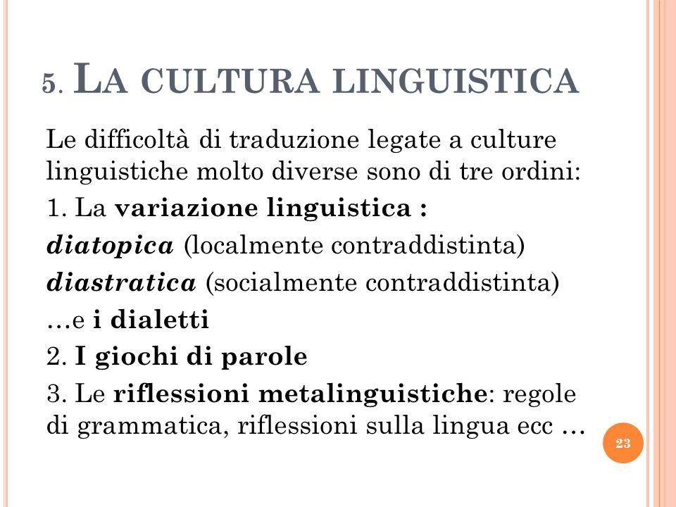5. L A CULTURA LINGUISTICA Le difficoltà di traduzione legate a culture linguistiche molto diverse sono di tre ordini: 1. La variazione linguistica :