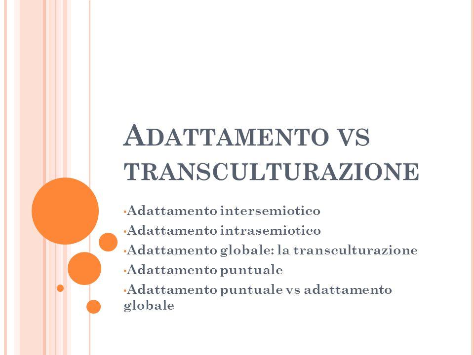 A DATTAMENTO VS TRANSCULTURAZIONE Adattamento intersemiotico Adattamento intrasemiotico Adattamento globale: la transculturazione Adattamento puntuale