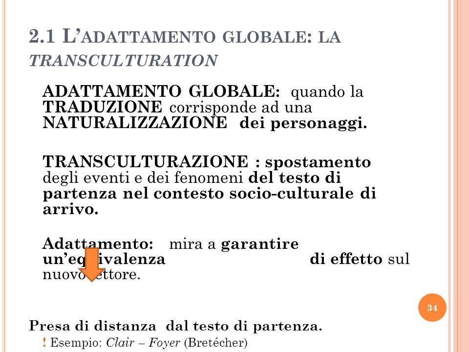 2.1 L' ADATTAMENTO GLOBALE : LA TRANSCULTURATION ADATTAMENTO GLOBALE: quando la TRADUZIONE corrisponde ad una NATURALIZZAZIONE dei personaggi. TRANSCU