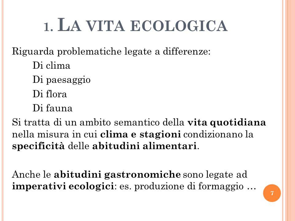 1. L A VITA ECOLOGICA Riguarda problematiche legate a differenze: Di clima Di paesaggio Di flora Di fauna Si tratta di un ambito semantico della vita