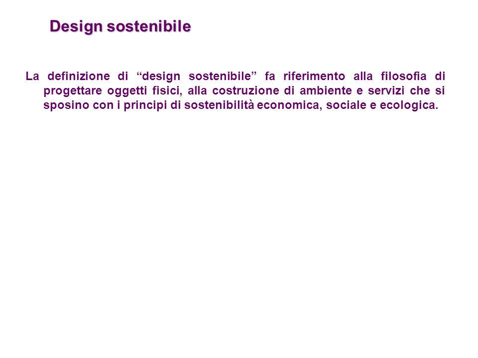 """Design sostenibile La definizione di """"design sostenibile"""" fa riferimento alla filosofia di progettare oggetti fisici, alla costruzione di ambiente e s"""